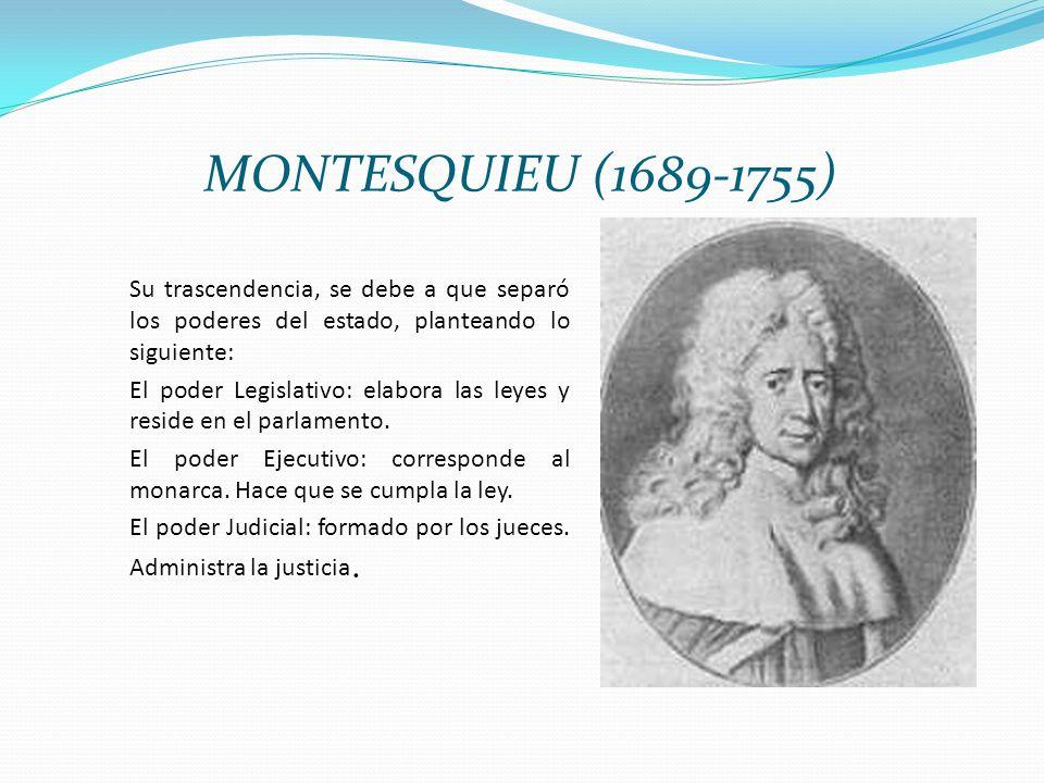 MONTESQUIEU (1689-1755) Su trascendencia, se debe a que separó los poderes del estado, planteando lo siguiente: