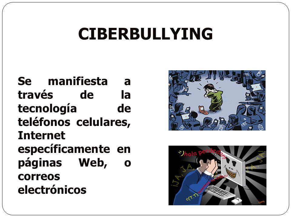 Ciberbullying Se manifiesta a través de la tecnología de teléfonos celulares, Internet específicamente en páginas Web, o correos electrónicos.