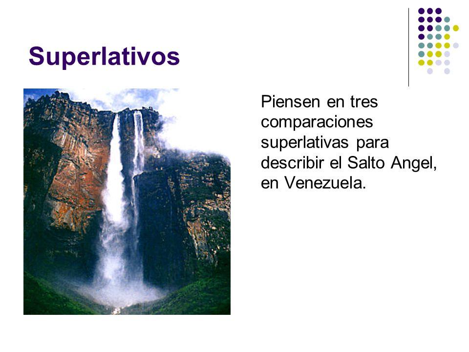 Superlativos Piensen en tres comparaciones superlativas para describir el Salto Angel, en Venezuela.