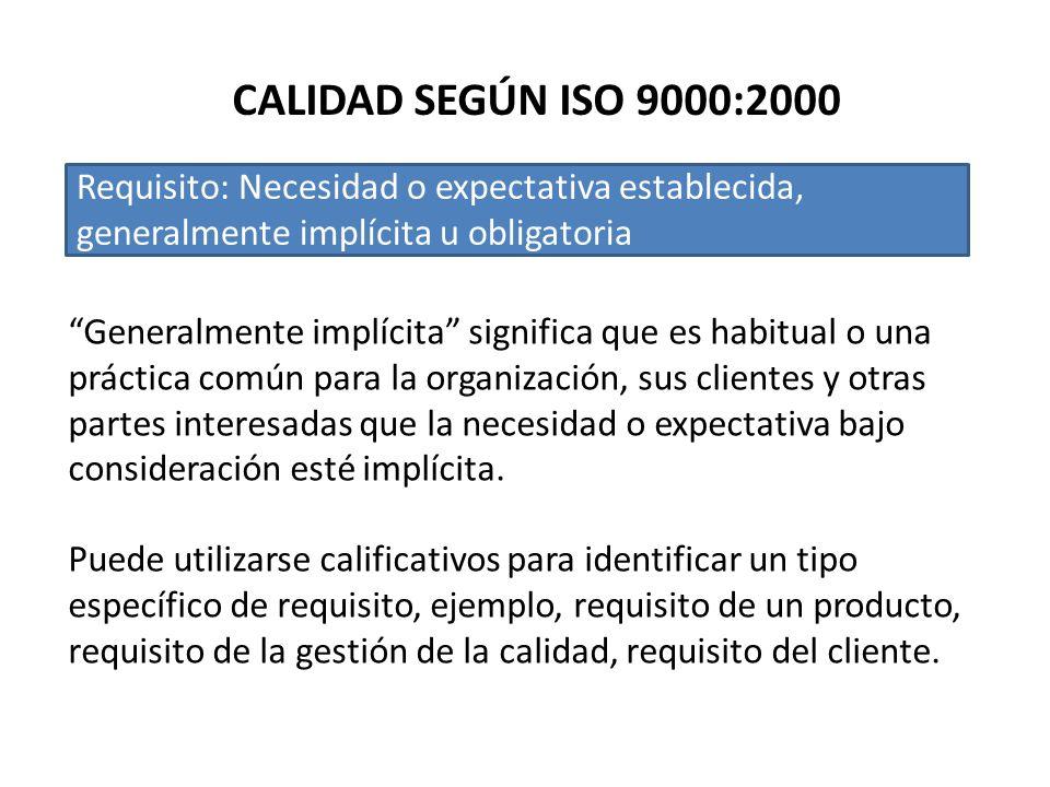 CALIDAD SEGÚN ISO 9000:2000 Requisito: Necesidad o expectativa establecida, generalmente implícita u obligatoria.