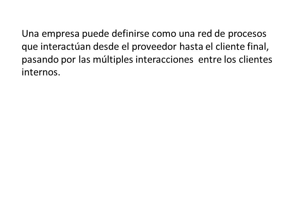 Una empresa puede definirse como una red de procesos que interactúan desde el proveedor hasta el cliente final, pasando por las múltiples interacciones entre los clientes internos.