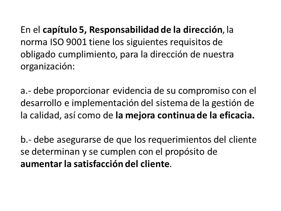 En el capítulo 5, Responsabilidad de la dirección, la norma ISO 9001 tiene los siguientes requisitos de obligado cumplimiento, para la dirección de nuestra organización: