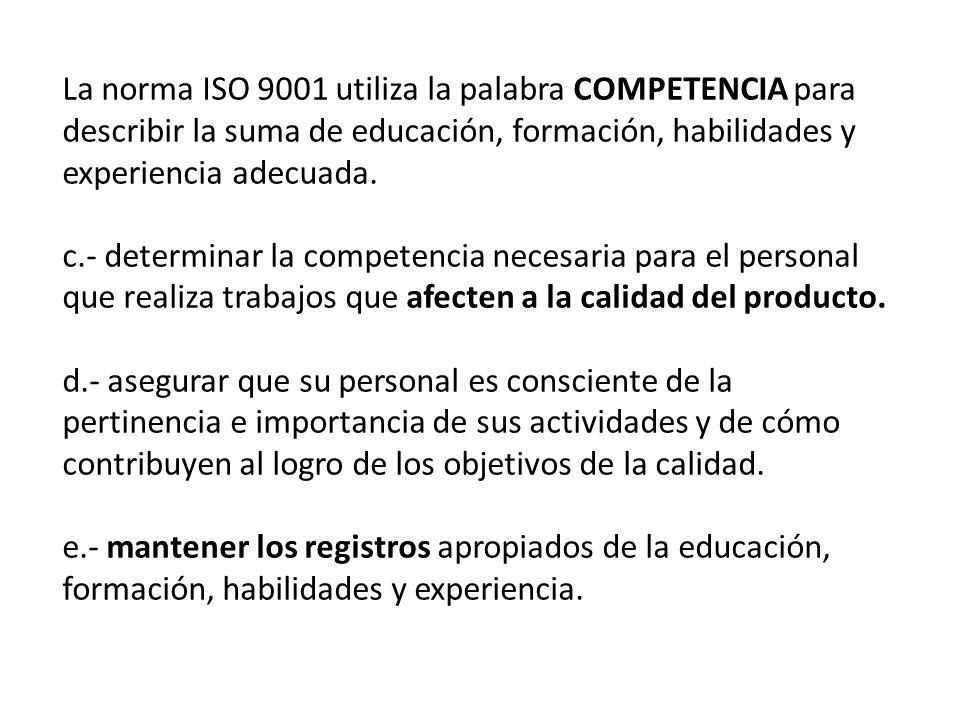 La norma ISO 9001 utiliza la palabra COMPETENCIA para describir la suma de educación, formación, habilidades y experiencia adecuada.