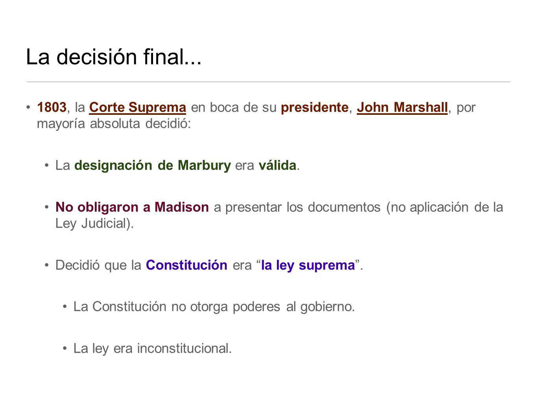 La decisión final... 1803, la Corte Suprema en boca de su presidente, John Marshall, por mayoría absoluta decidió: