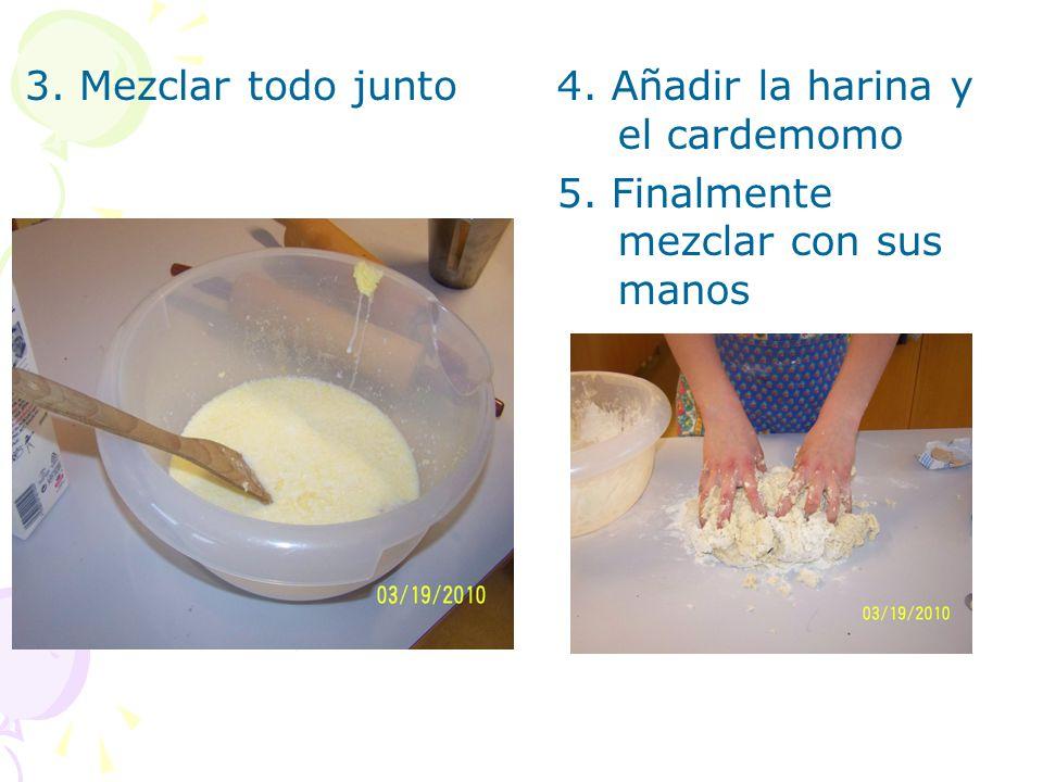 3. Mezclar todo junto 4. Añadir la harina y el cardemomo 5. Finalmente mezclar con sus manos