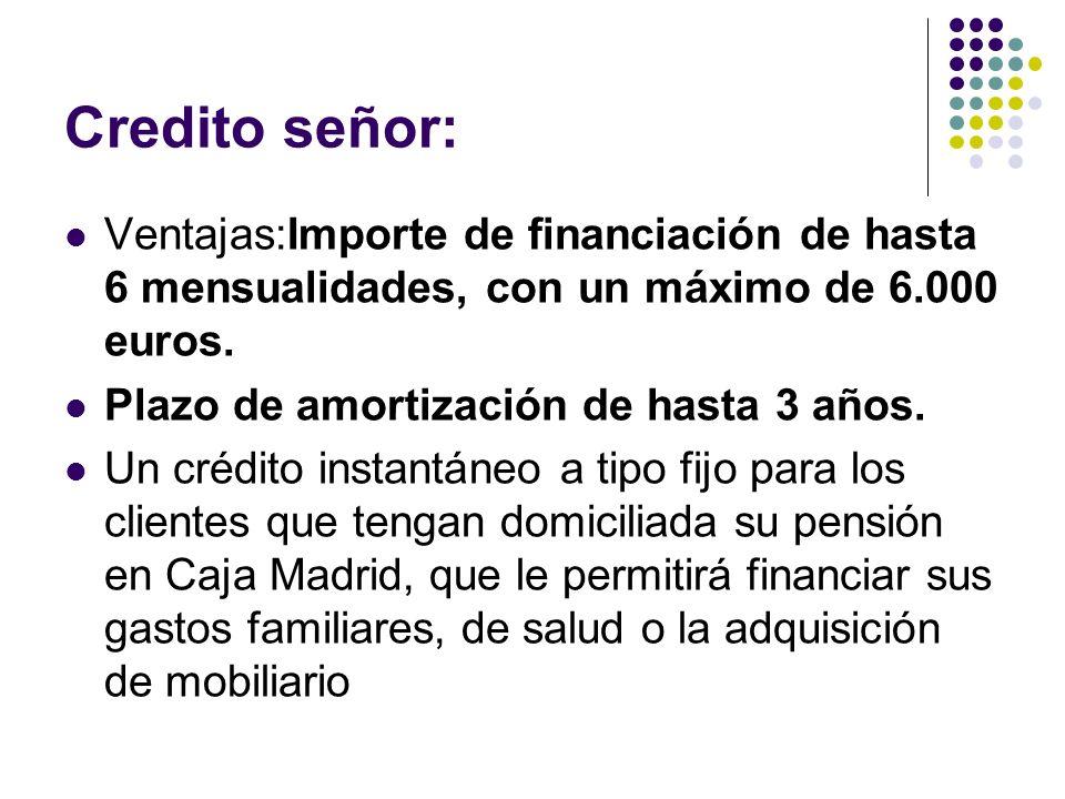 Credito señor: Ventajas:Importe de financiación de hasta 6 mensualidades, con un máximo de 6.000 euros.