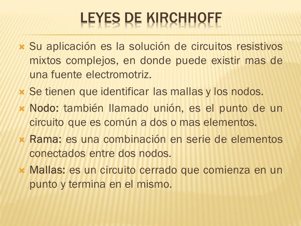 LEYES DE KIRCHHOFF Su aplicación es la solución de circuitos resistivos mixtos complejos, en donde puede existir mas de una fuente electromotriz.