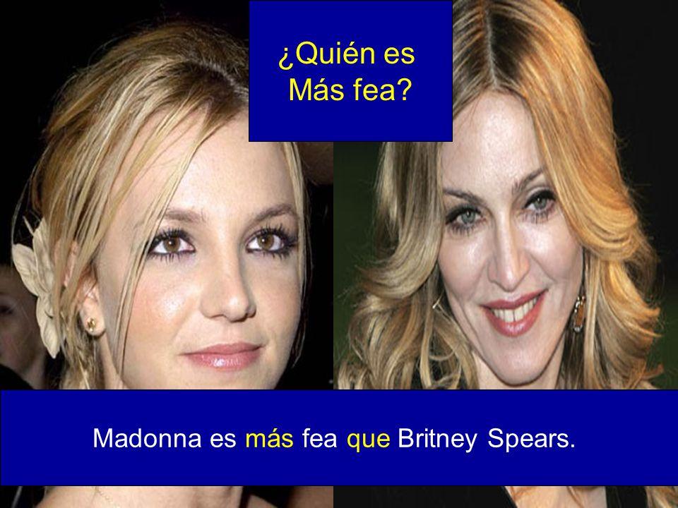 Madonna es más fea que Britney Spears.