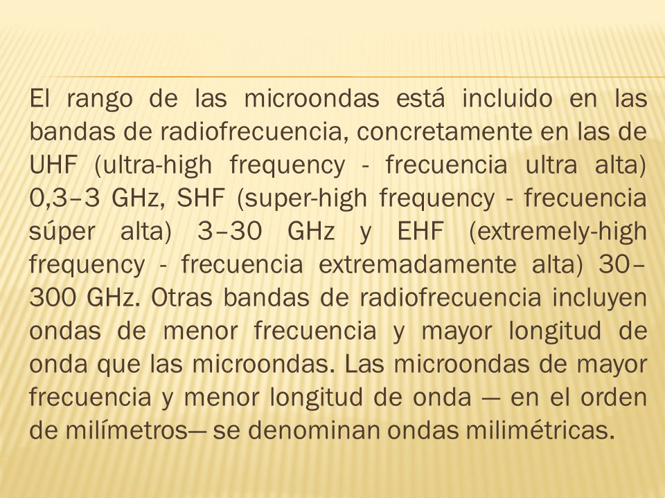 El rango de las microondas está incluido en las bandas de radiofrecuencia, concretamente en las de UHF (ultra-high frequency - frecuencia ultra alta) 0,3–3 GHz, SHF (super-high frequency - frecuencia súper alta) 3–30 GHz y EHF (extremely-high frequency - frecuencia extremadamente alta) 30–300 GHz.