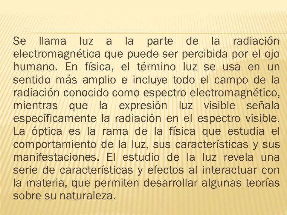 Se llama luz a la parte de la radiación electromagnética que puede ser percibida por el ojo humano.