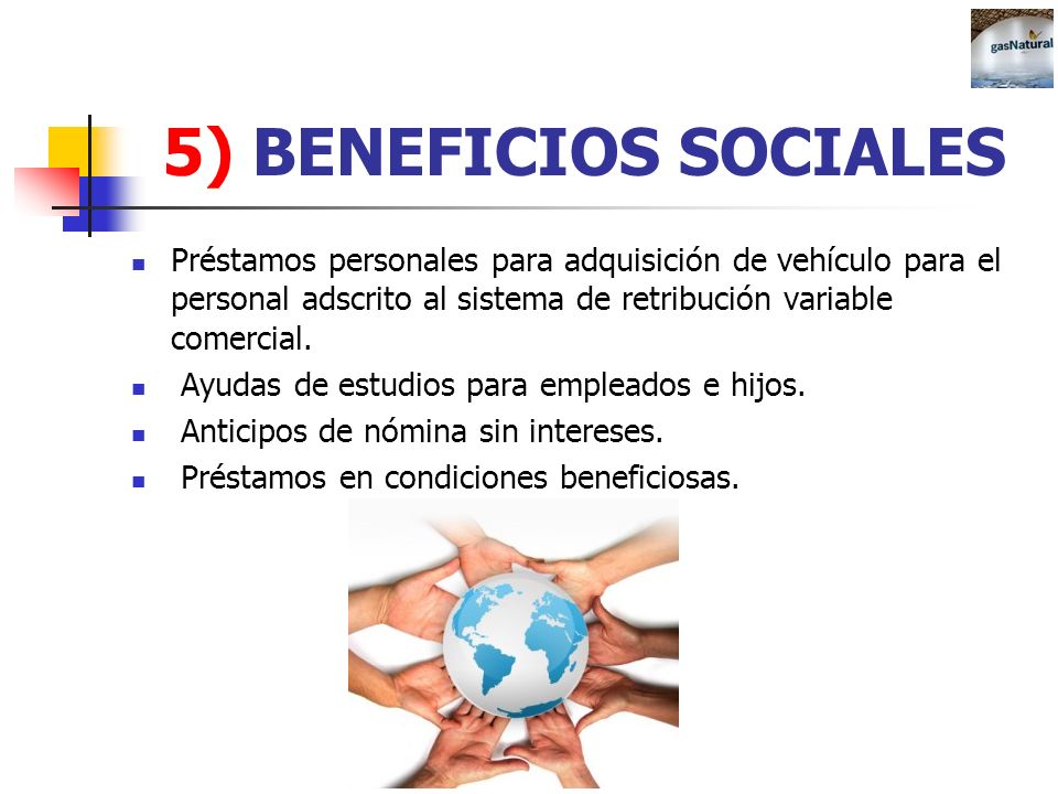 5) BENEFICIOS SOCIALESPréstamos personales para adquisición de vehículo para el personal adscrito al sistema de retribución variable comercial.