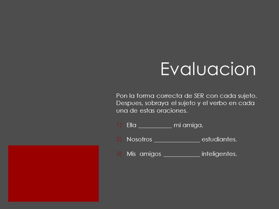 Evaluacion Pon la forma correcta de SER con cada sujeto. Despues, sobraya el sujeto y el verbo en cada una de estas oraciones.