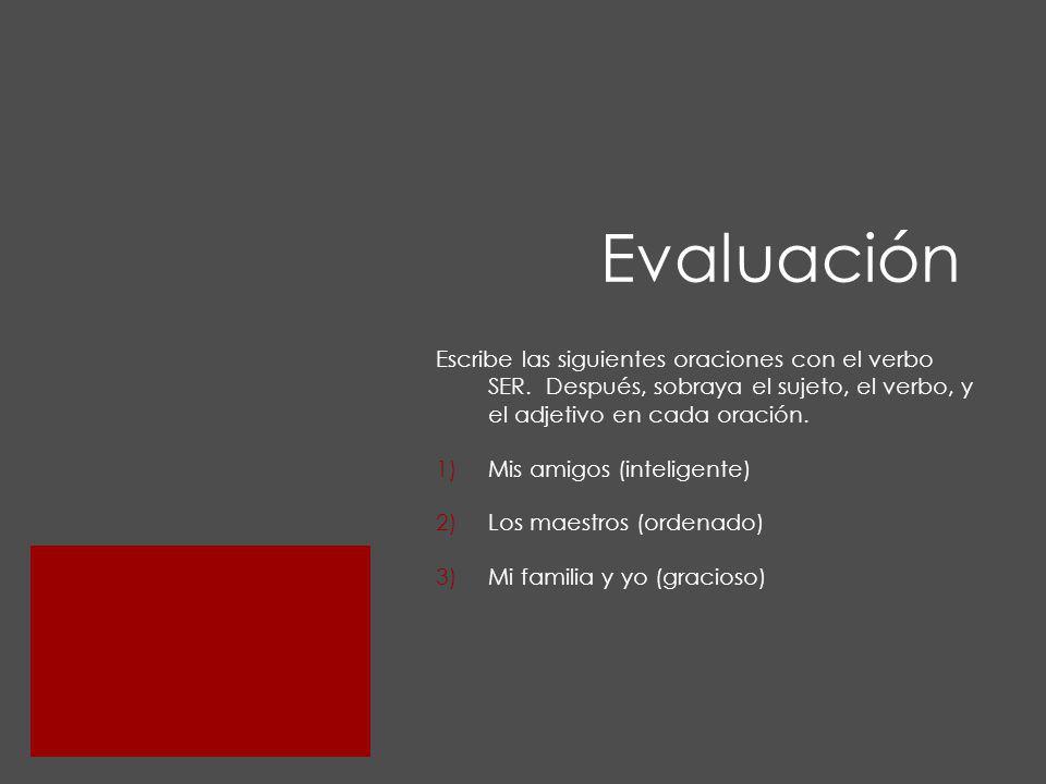 Evaluación Escribe las siguientes oraciones con el verbo SER. Después, sobraya el sujeto, el verbo, y el adjetivo en cada oración.