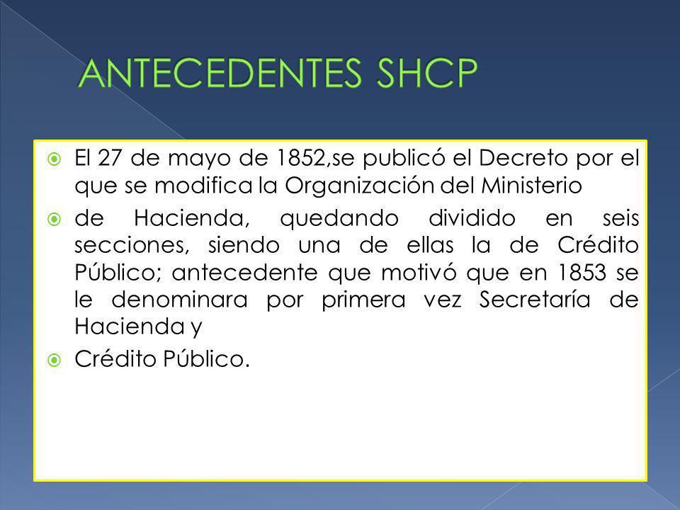 ANTECEDENTES SHCP El 27 de mayo de 1852,se publicó el Decreto por el que se modifica la Organización del Ministerio.