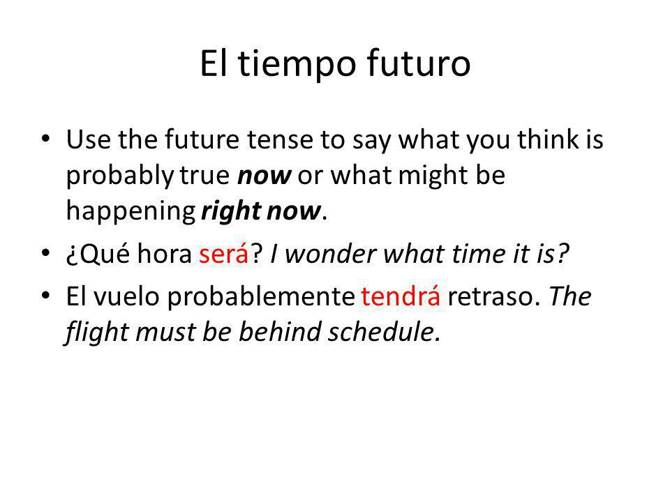El tiempo futuro Use the future tense to say what you think is probably true now or what might be happening right now.