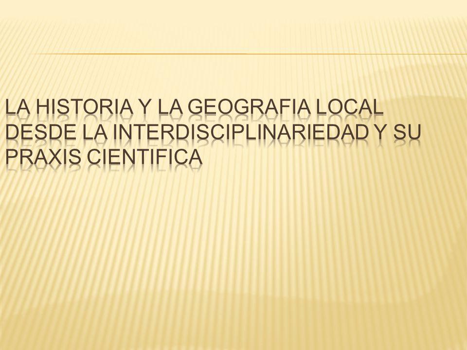 LA HISTORIA Y LA GEOGRAFIA LOCAL DESDE LA INTERDISCIPLINARIEDAD Y SU PRAXIS CIENTIFICA