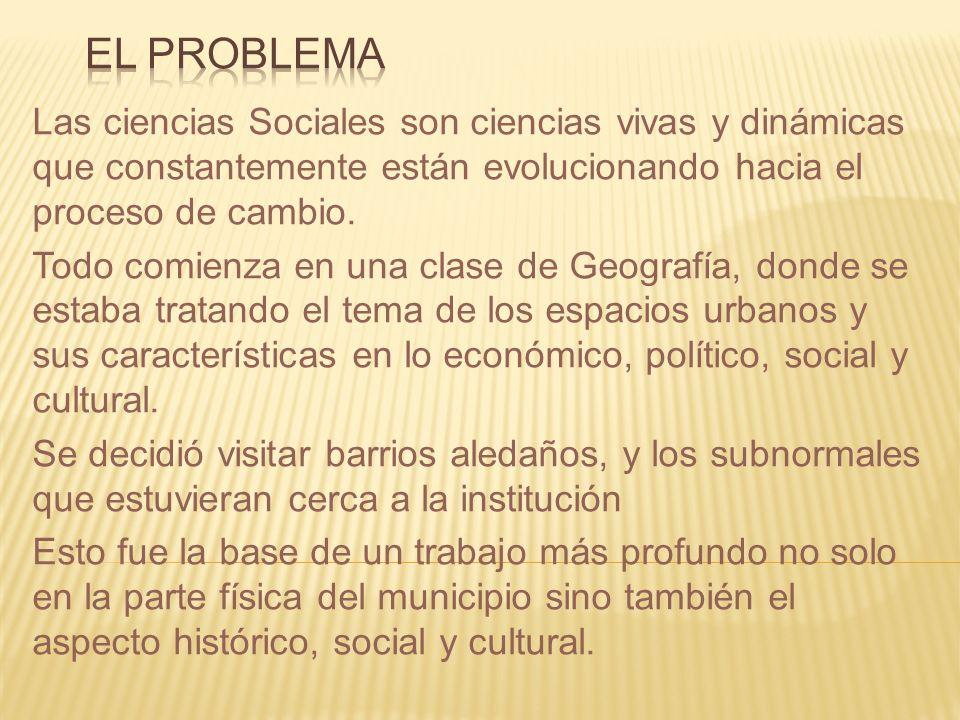 EL PROBLEMA Las ciencias Sociales son ciencias vivas y dinámicas que constantemente están evolucionando hacia el proceso de cambio.