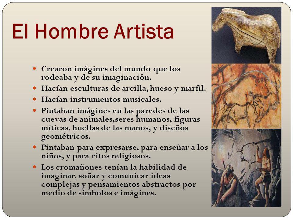 El Hombre Artista Crearon imágines del mundo que los rodeaba y de su imaginación. Hacían esculturas de arcilla, hueso y marfil.