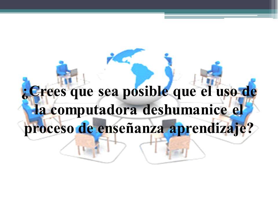 ¿Crees que sea posible que el uso de la computadora deshumanice el proceso de enseñanza aprendizaje