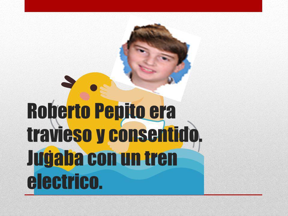 Roberto Pepito era travieso y consentido. Jugaba con un tren electrico.