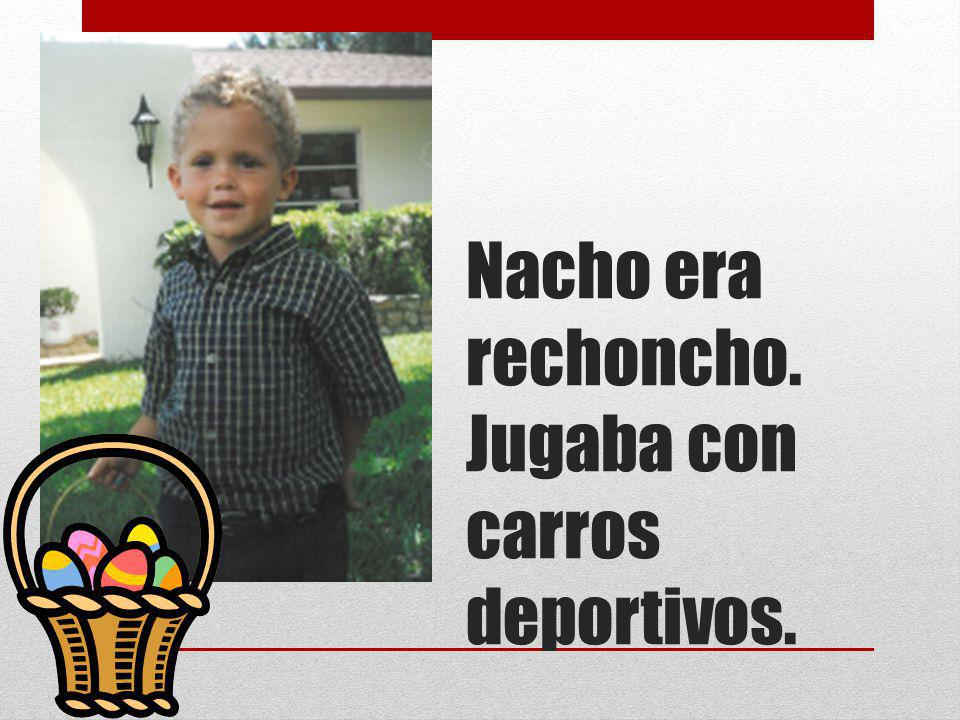 Nacho era rechoncho. Jugaba con carros deportivos.