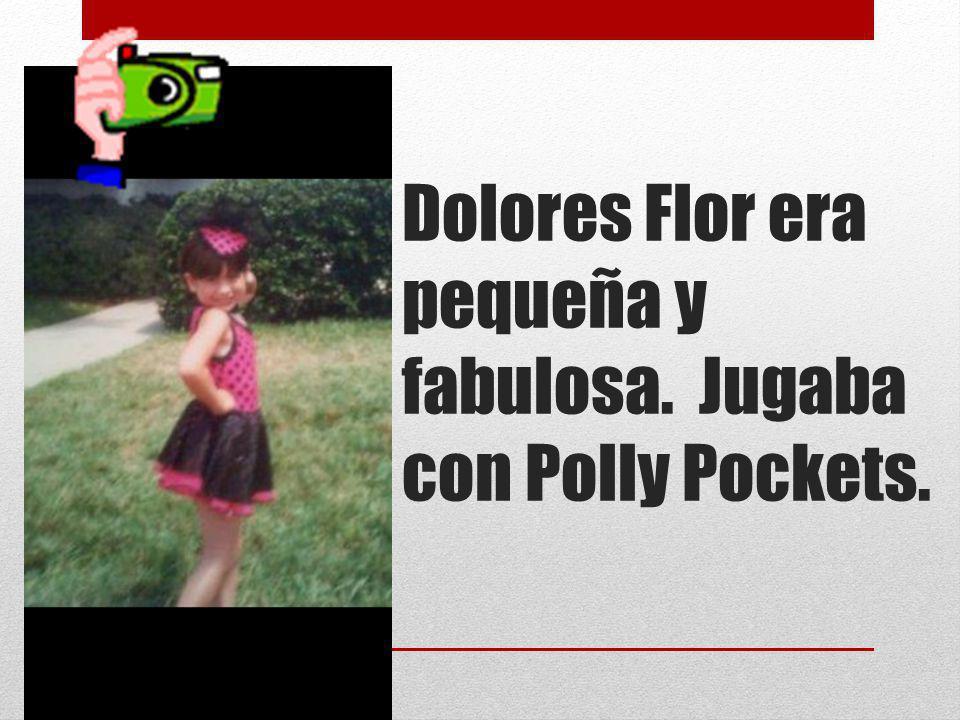 Dolores Flor era pequeña y fabulosa. Jugaba con Polly Pockets.