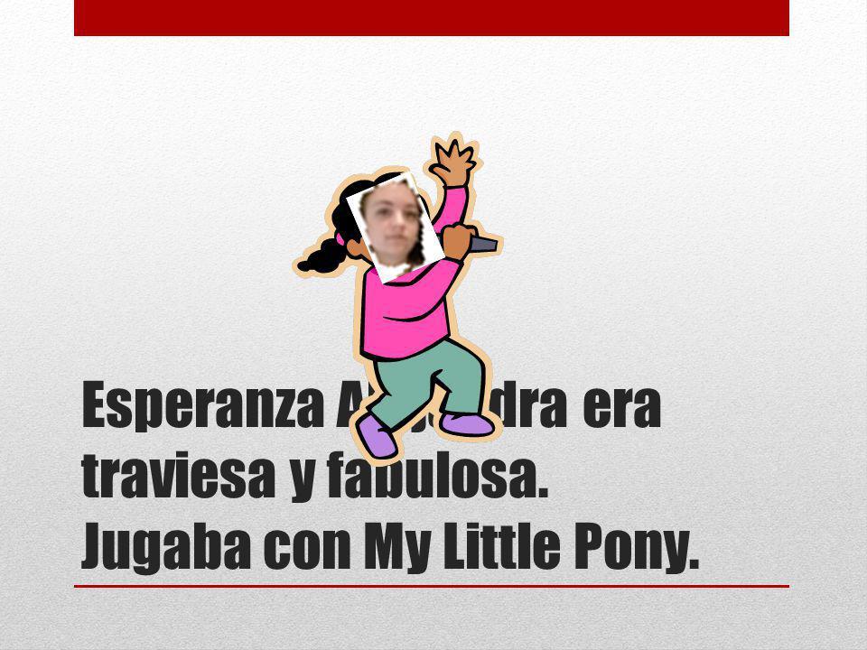 Esperanza Alejandra era traviesa y fabulosa. Jugaba con My Little Pony.