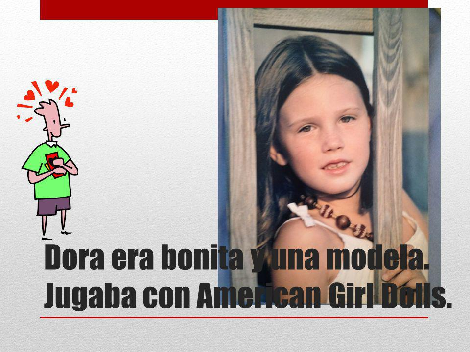 Dora era bonita y una modela. Jugaba con American Girl Dolls.