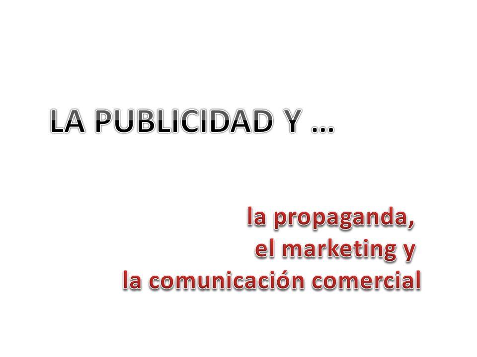 LA PUBLICIDAD Y … la propaganda, el marketing y la comunicación comercial