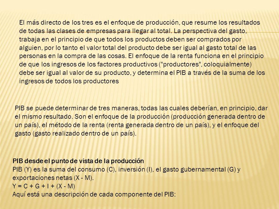 El más directo de los tres es el enfoque de producción, que resume los resultados de todas las clases de empresas para llegar al total. La perspectiva del gasto, trabaja en el principio de que todos los productos deben ser comprados por alguien, por lo tanto el valor total del producto debe ser igual al gasto total de las personas en la compra de las cosas. El enfoque de la renta funciona en el principio de que los ingresos de los factores productivos ( productores , coloquialmente) debe ser igual al valor de su producto, y determina el PIB a través de la suma de los ingresos de todos los productores