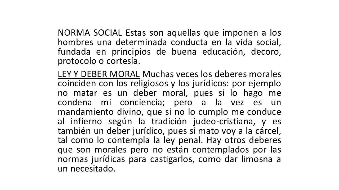 NORMA SOCIAL Estas son aquellas que imponen a los hombres una determinada conducta en la vida social, fundada en principios de buena educación, decoro, protocolo o cortesía.
