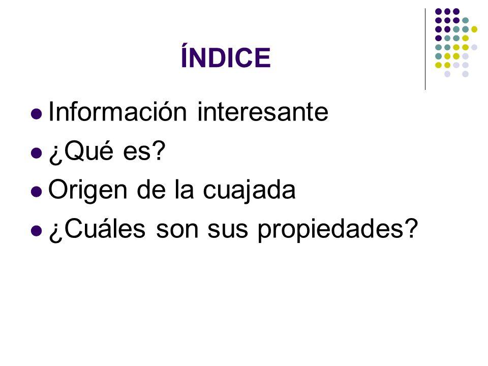 ÍNDICE Información interesante ¿Qué es Origen de la cuajada ¿Cuáles son sus propiedades