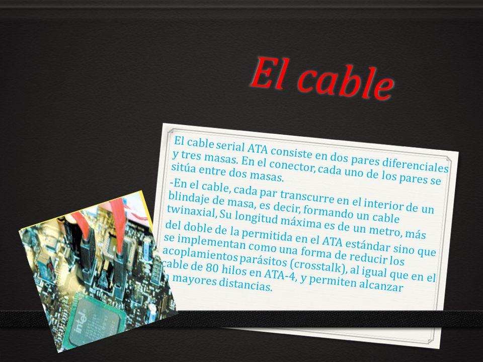 El cable El cable serial ATA consiste en dos pares diferenciales y tres masas. En el conector, cada uno de los pares se sitúa entre dos masas.