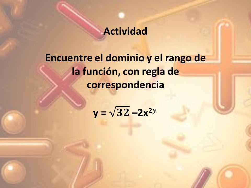 Actividad Encuentre el dominio y el rango de la función, con regla de correspondencia.