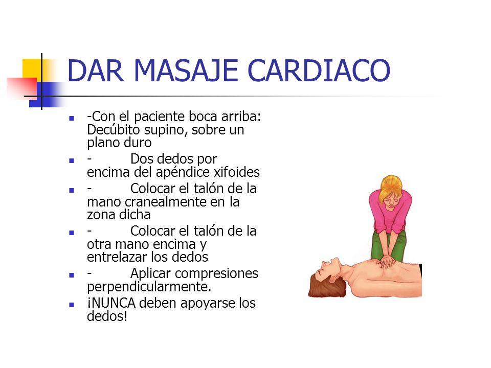 DAR MASAJE CARDIACO -Con el paciente boca arriba: Decúbito supino, sobre un plano duro. - Dos dedos por encima del apéndice xifoides.
