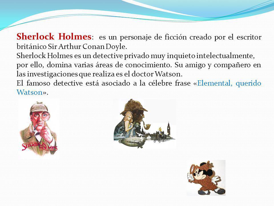 Sherlock Holmes: es un personaje de ficción creado por el escritor británico Sir Arthur Conan Doyle.