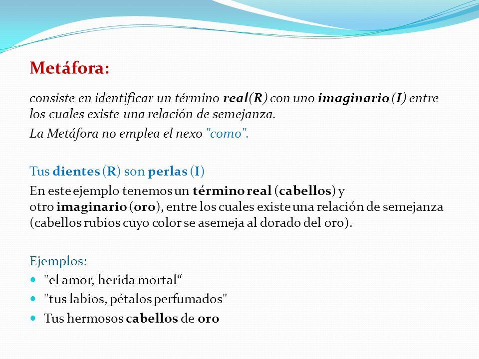 Metáfora: consiste en identificar un término real(R) con uno imaginario (I) entre los cuales existe una relación de semejanza.