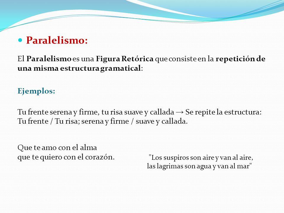 Paralelismo: El Paralelismo es una Figura Retórica que consiste en la repetición de una misma estructura gramatical: