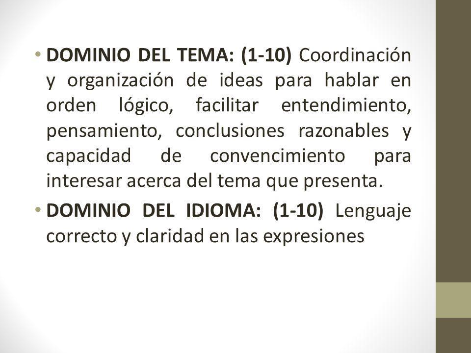 DOMINIO DEL TEMA: (1-10) Coordinación y organización de ideas para hablar en orden lógico, facilitar entendimiento, pensamiento, conclusiones razonables y capacidad de convencimiento para interesar acerca del tema que presenta.