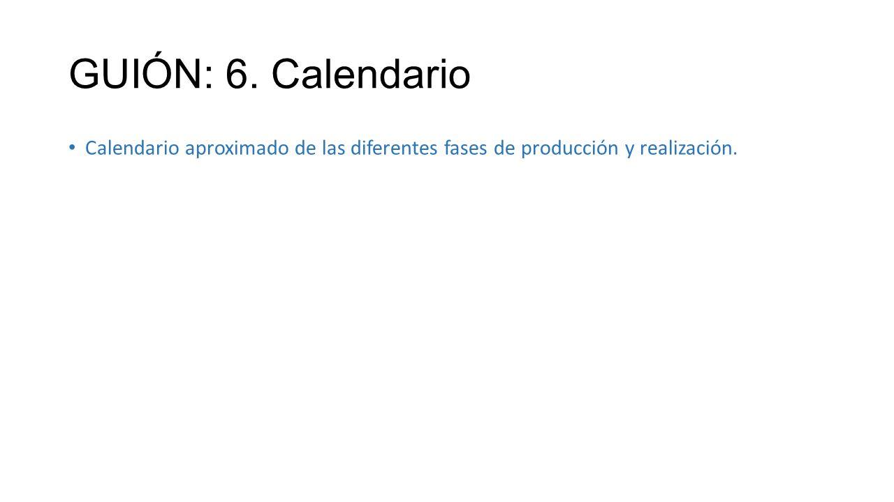 GUIÓN: 6. Calendario Calendario aproximado de las diferentes fases de producción y realización.