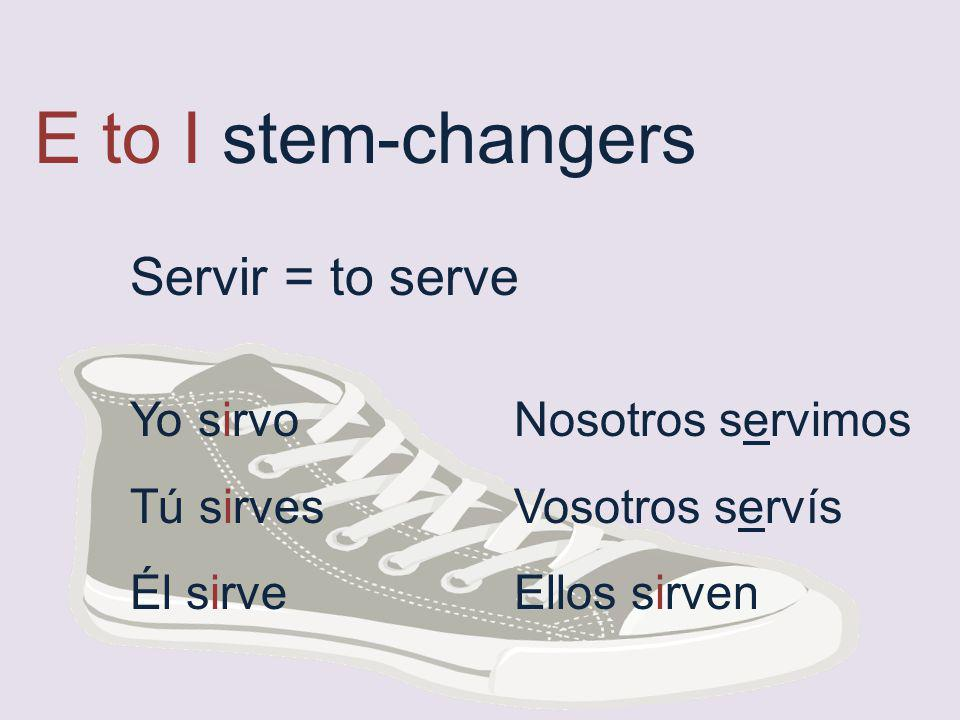E to I stem-changers Servir = to serve Yo sirvo Nosotros servimos