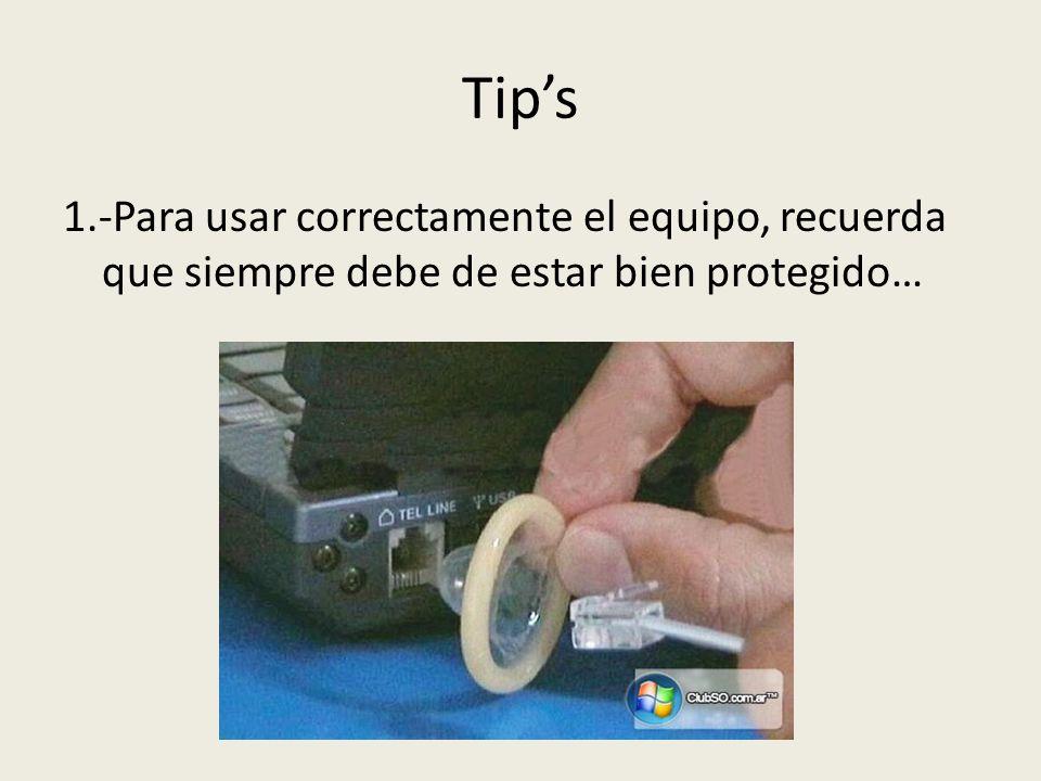Tip's 1.-Para usar correctamente el equipo, recuerda que siempre debe de estar bien protegido…