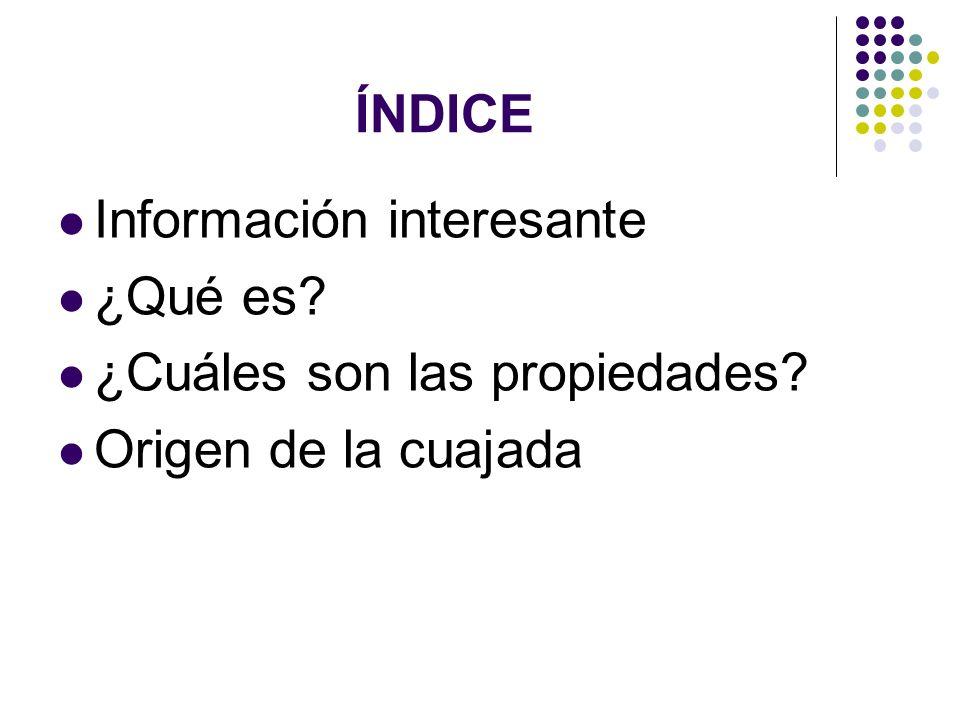 ÍNDICE Información interesante ¿Qué es ¿Cuáles son las propiedades Origen de la cuajada