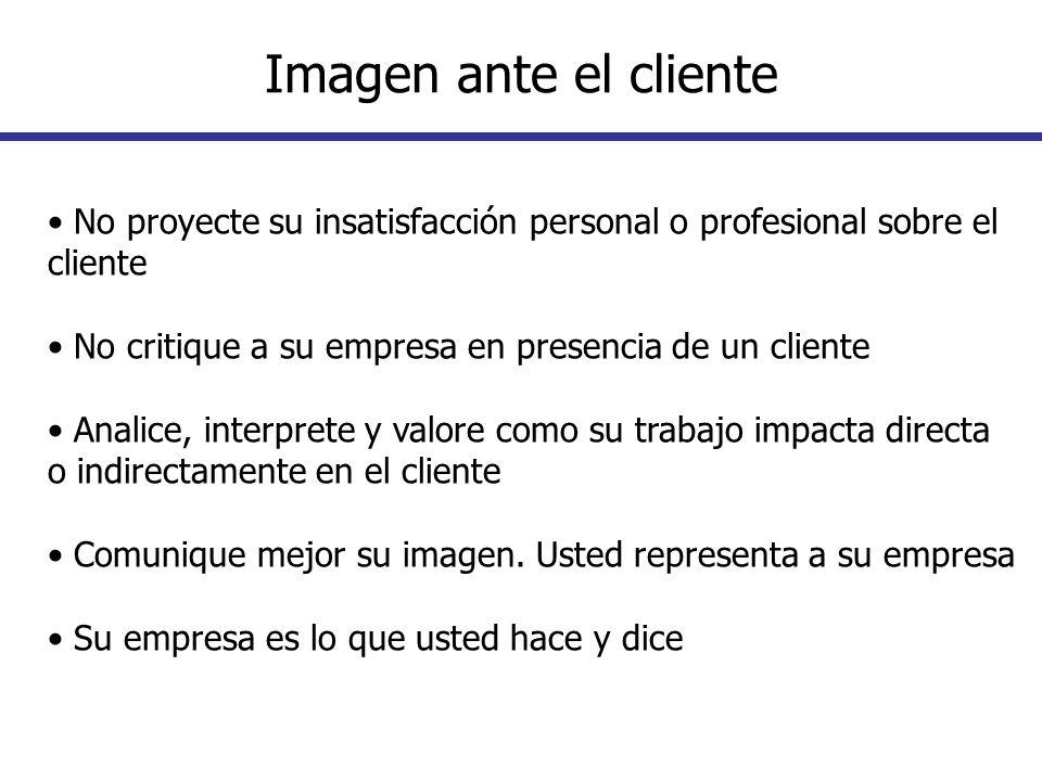 Imagen ante el cliente• No proyecte su insatisfacción personal o profesional sobre el cliente. • No critique a su empresa en presencia de un cliente.