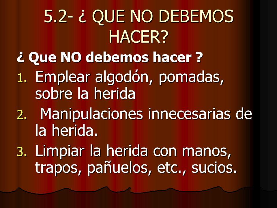 5.2- ¿ QUE NO DEBEMOS HACER Emplear algodón, pomadas, sobre la herida