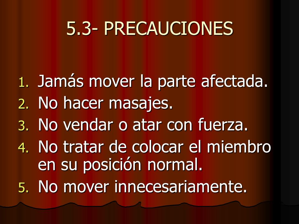 5.3- PRECAUCIONES Jamás mover la parte afectada. No hacer masajes.