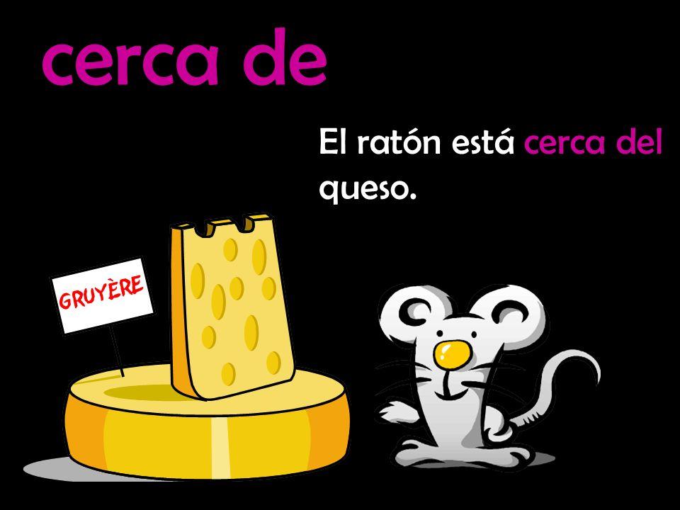 cerca de El ratón está cerca del queso.