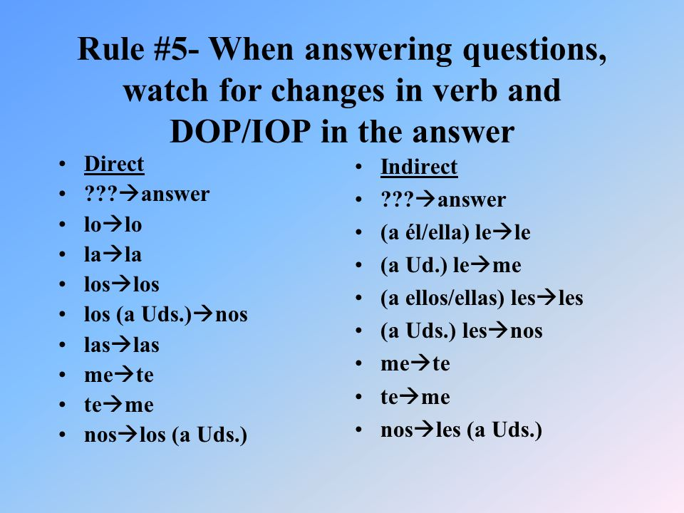 Rule #5- When answering questions, watch for changes in verb and DOP/IOP in the answer