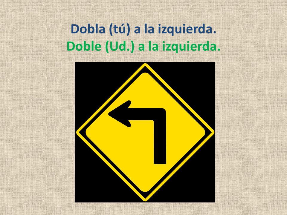 Dobla (tú) a la izquierda. Doble (Ud.) a la izquierda.