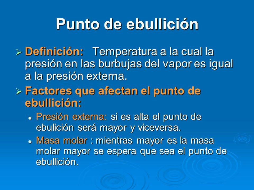 Punto de ebullición Definición: Temperatura a la cual la presión en las burbujas del vapor es igual a la presión externa.